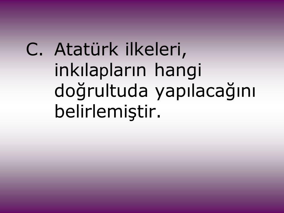 C.Atatürk ilkeleri, inkıla p ların hangi doğrultuda yapılacağını belirlemiştir.