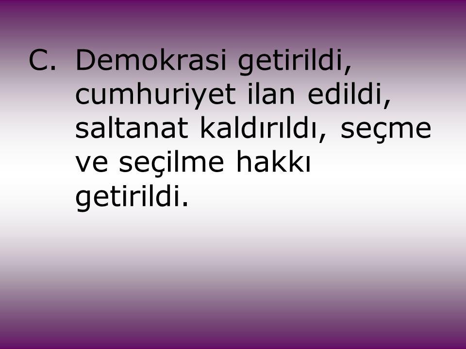C.Demokrasi getirildi, cumhuriyet ilan edildi, saltanat kaldırıldı, seçme ve seçilme hakkı getirildi.