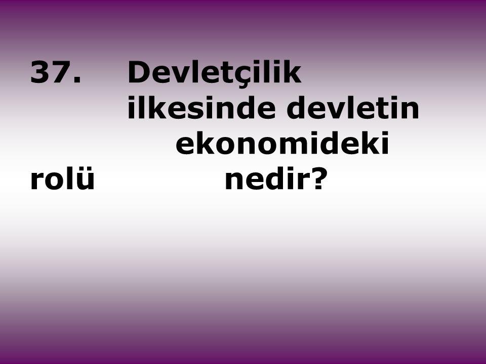 37.Devletçilik ilkesinde devletin ekonomideki rolü nedir?