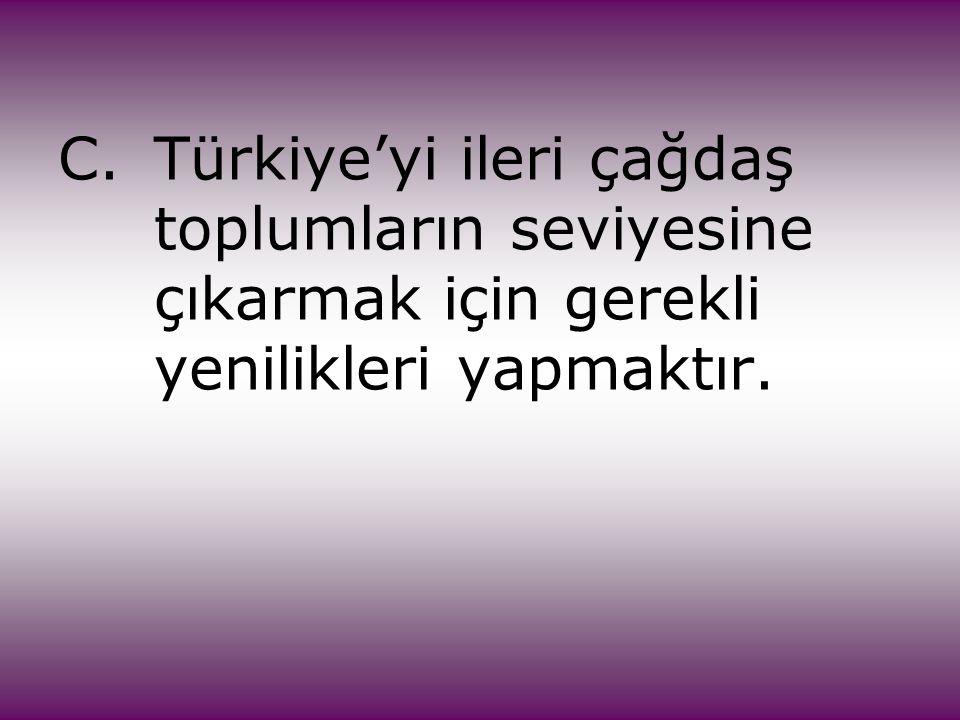 C.Türkiye'yi ileri çağdaş toplumların seviyesine çıkarmak için gerekli yenilikleri yapmaktır.