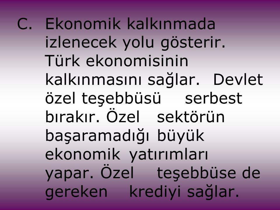 C.Ekonomik kalkınmada izlenecek yolu gösterir. Türk ekonomisinin kalkınmasını sağlar. Devlet özel teşebbüsü serbest bırakır. Özel sektörün başaramadığ