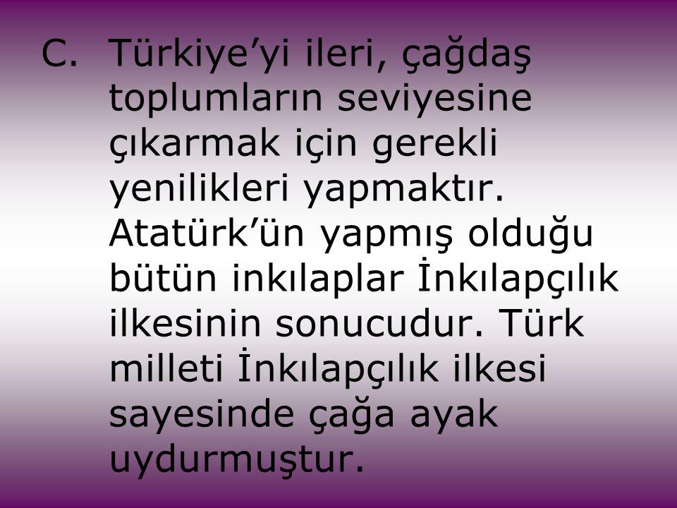 C.Türkiye'yi ileri, çağdaş toplumların seviyesine çıkarmak için gerekli yenilikleri yapmaktır. Atatürk'ün yapmış olduğu bütün inkılaplar İnkılapçılık