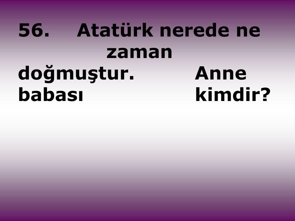 56.Atatürk nerede ne zaman doğmuştur. Anne babası kimdir?