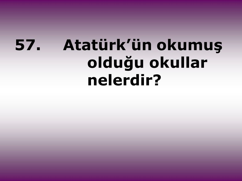 57.Atatürk'ün okumuş olduğu okullar nelerdir?