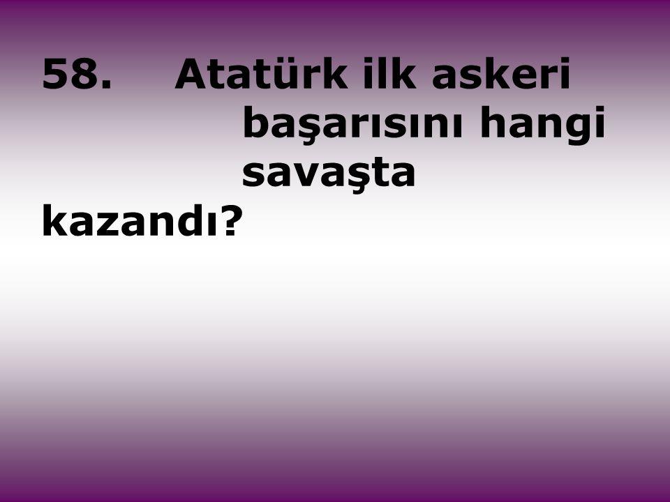 58.Atatürk ilk askeri başarısını hangi savaşta kazandı?