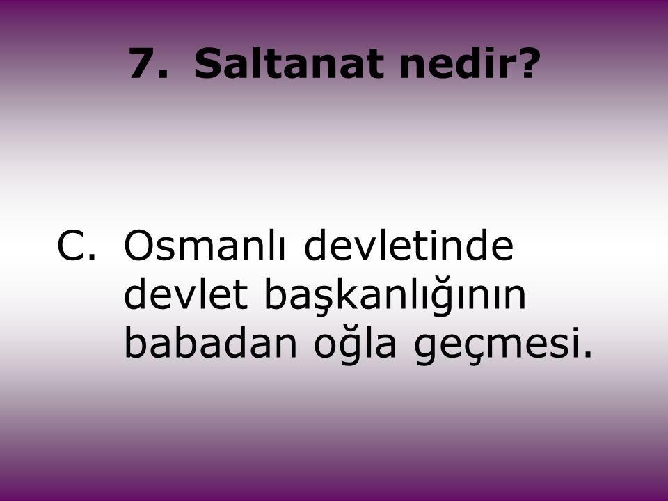 7.Saltanat nedir? C.Osmanlı devletinde devlet başkanlığının babadan oğla geçmesi.