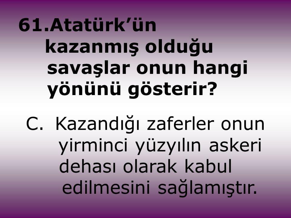 61.Atatürk'ün kazanmış olduğu savaşlar onun hangi yönünü gösterir? C.Kazandığı zaferler onun yirminci yüzyılın askeri dehası olarak kabul edilmesini s