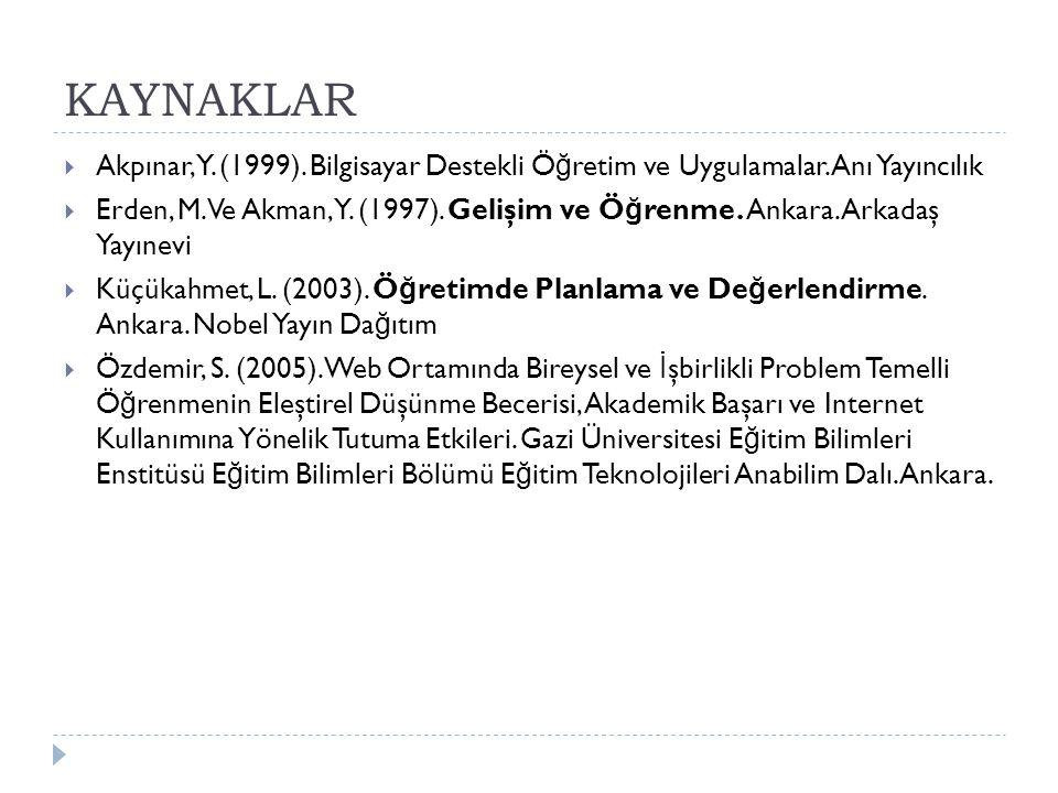 KAYNAKLAR  Akpınar, Y. (1999). Bilgisayar Destekli Ö ğ retim ve Uygulamalar. Anı Yayıncılık  Erden, M. Ve Akman, Y. (1997). Gelişim ve Ö ğ renme. An