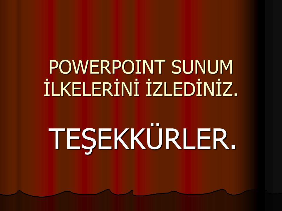 POWERPOINT SUNUM İLKELERİNİ İZLEDİNİZ. TEŞEKKÜRLER.