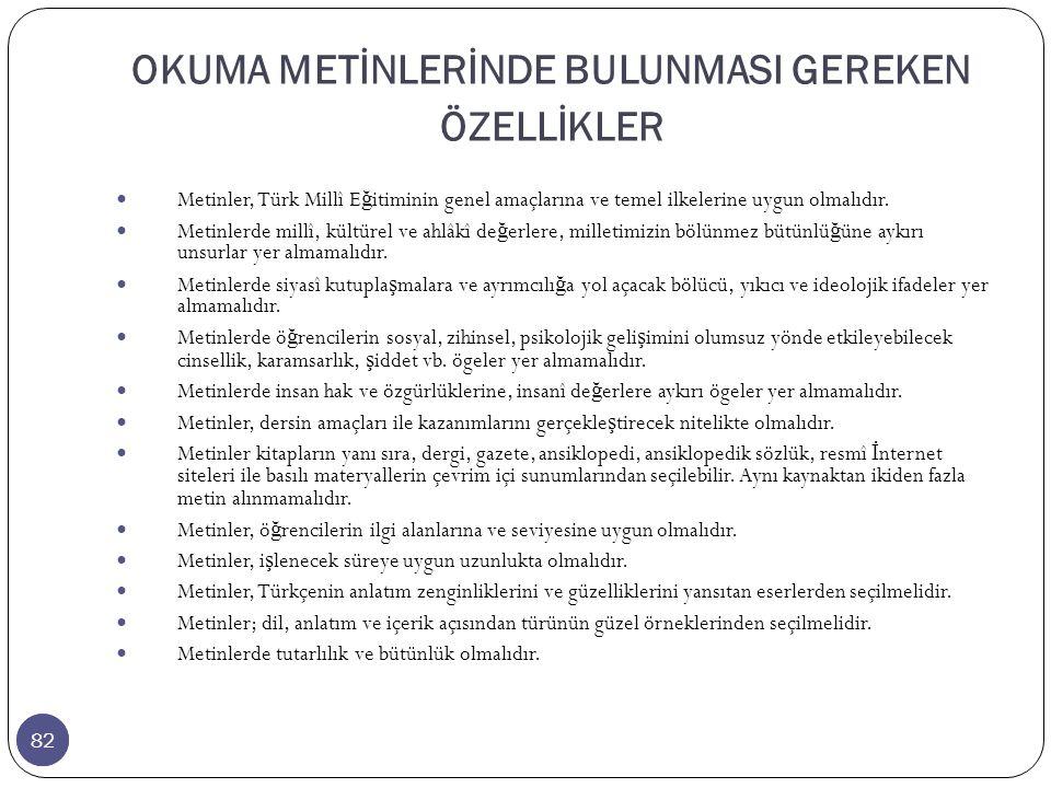 82 OKUMA METİNLERİNDE BULUNMASI GEREKEN ÖZELLİKLER 82 Metinler, Türk Millî E ğ itiminin genel amaçlarına ve temel ilkelerine uygun olmalıdır.