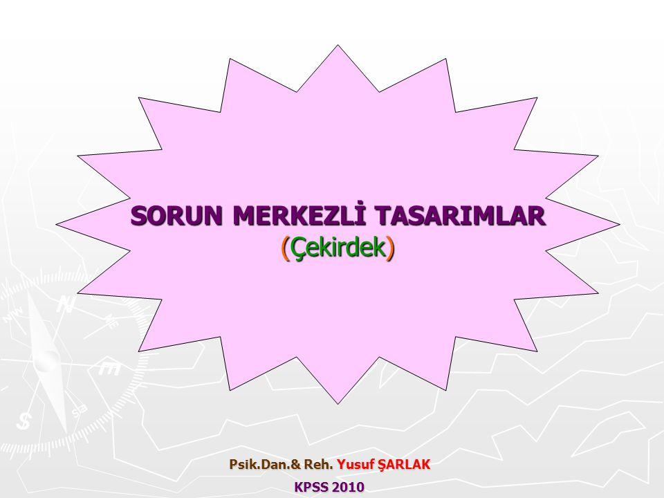SORUN MERKEZLİ TASARIMLAR (Çekirdek) Psik.Dan.& Reh. Yusuf ŞARLAK KPSS 2010