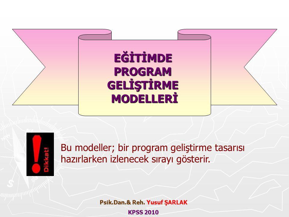 Bu modeller; bir program geliştirme tasarısı hazırlarken izlenecek sırayı gösterir. Psik.Dan.& Reh. Yusuf ŞARLAK KPSS 2010 EĞİTİMDEPROGRAMGELİŞTİRMEMO