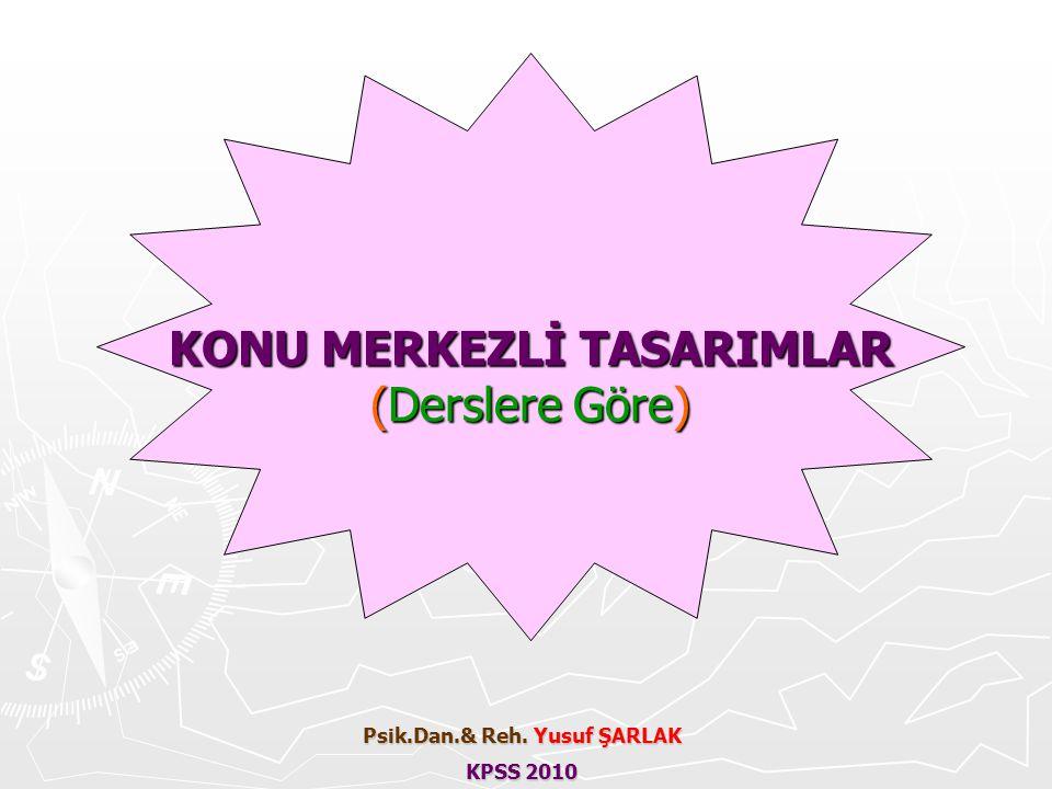 KONU MERKEZLİ TASARIMLAR (Derslere Göre) Psik.Dan.& Reh. Yusuf ŞARLAK KPSS 2010
