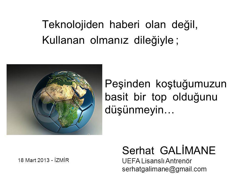 Teknolojiden haberi olan değil, Kullanan olmanız dileğiyle ; Peşinden koştuğumuzun basit bir top olduğunu düşünmeyin… Serhat GALİMANE UEFA Lisanslı An