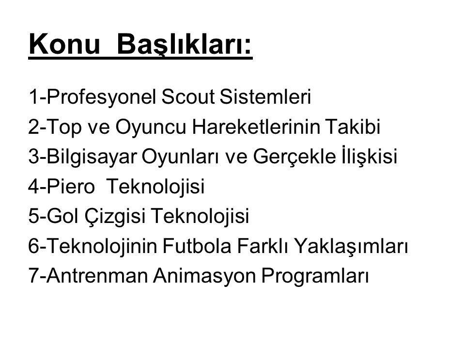 Konu Başlıkları: 1-Profesyonel Scout Sistemleri 2-Top ve Oyuncu Hareketlerinin Takibi 3-Bilgisayar Oyunları ve Gerçekle İlişkisi 4-Piero Teknolojisi 5-Gol Çizgisi Teknolojisi 6-Teknolojinin Futbola Farklı Yaklaşımları 7-Antrenman Animasyon Programları 1-PROFESYONEL SCOUT SİSTEMLERİ