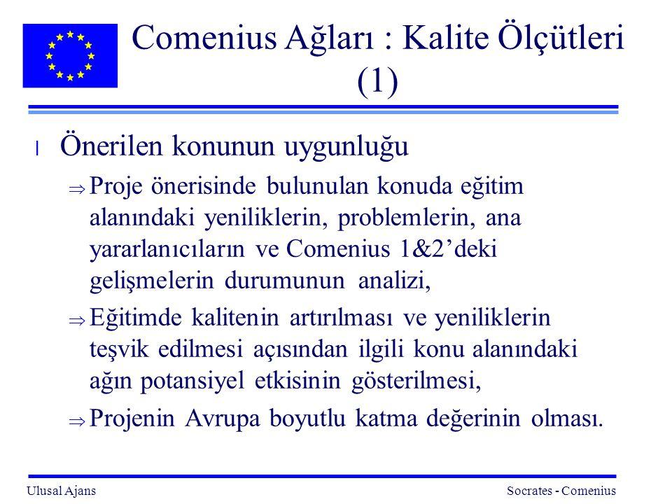 Ulusal Ajans Socrates - Comenius 15 Comenius Ağları : Kalite Ölçütleri (1) l Önerilen konunun uygunluğu  Proje önerisinde bulunulan konuda eğitim alanındaki yeniliklerin, problemlerin, ana yararlanıcıların ve Comenius 1&2'deki gelişmelerin durumunun analizi,  Eğitimde kalitenin artırılması ve yeniliklerin teşvik edilmesi açısından ilgili konu alanındaki ağın potansiyel etkisinin gösterilmesi,  Projenin Avrupa boyutlu katma değerinin olması.