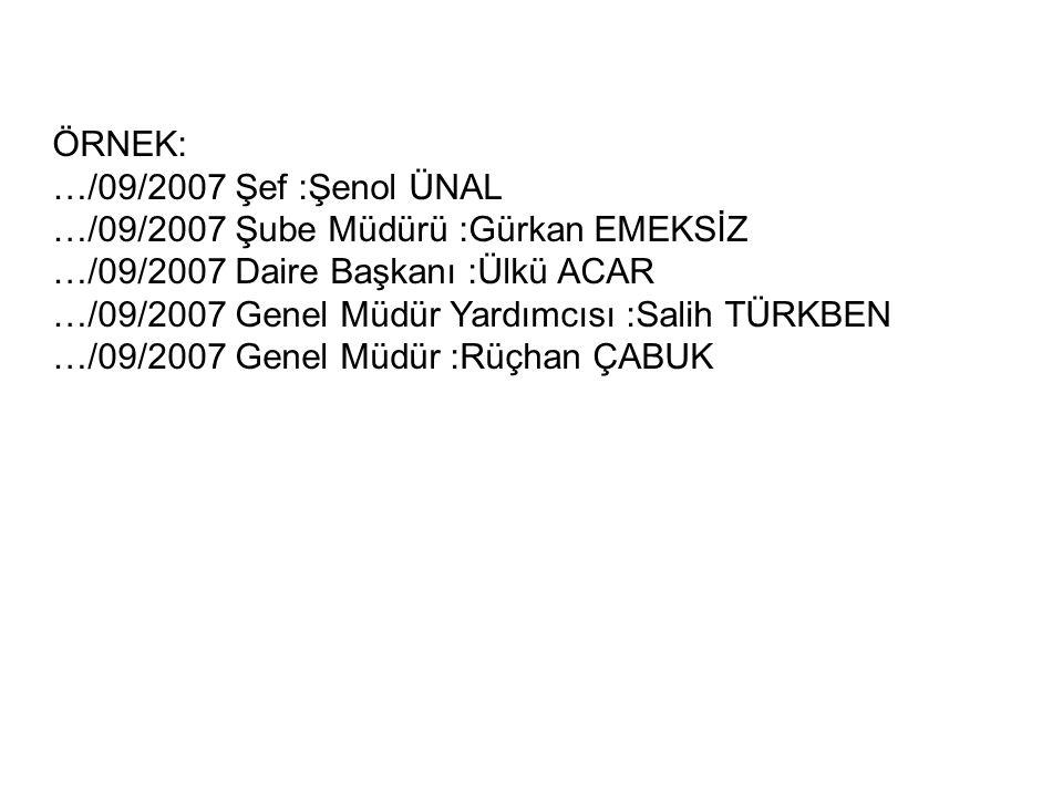 ÖRNEK: …/09/2007 Şef :Şenol ÜNAL …/09/2007 Şube Müdürü :Gürkan EMEKSİZ …/09/2007 Daire Başkanı :Ülkü ACAR …/09/2007 Genel Müdür Yardımcısı :Salih TÜRK