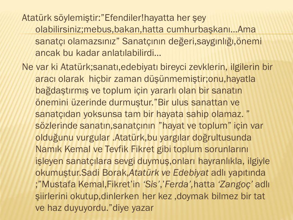 Atatürk söylemiştir: Efendiler!hayatta her şey olabilirsiniz;mebus,bakan,hatta cumhurbaşkanı…Ama sanatçı olamazsınız Sanatçının değeri,saygınlığı,önemi ancak bu kadar anlatılabilirdi… Ne var ki Atatürk;sanatı,edebiyatı bireyci zevklerin, ilgilerin bir aracı olarak hiçbir zaman düşünmemiştir;onu,hayatla bağdaştırmış ve toplum için yararlı olan bir sanatın önemini üzerinde durmuştur. Bir ulus sanattan ve sanatçıdan yoksunsa tam bir hayata sahip olamaz.