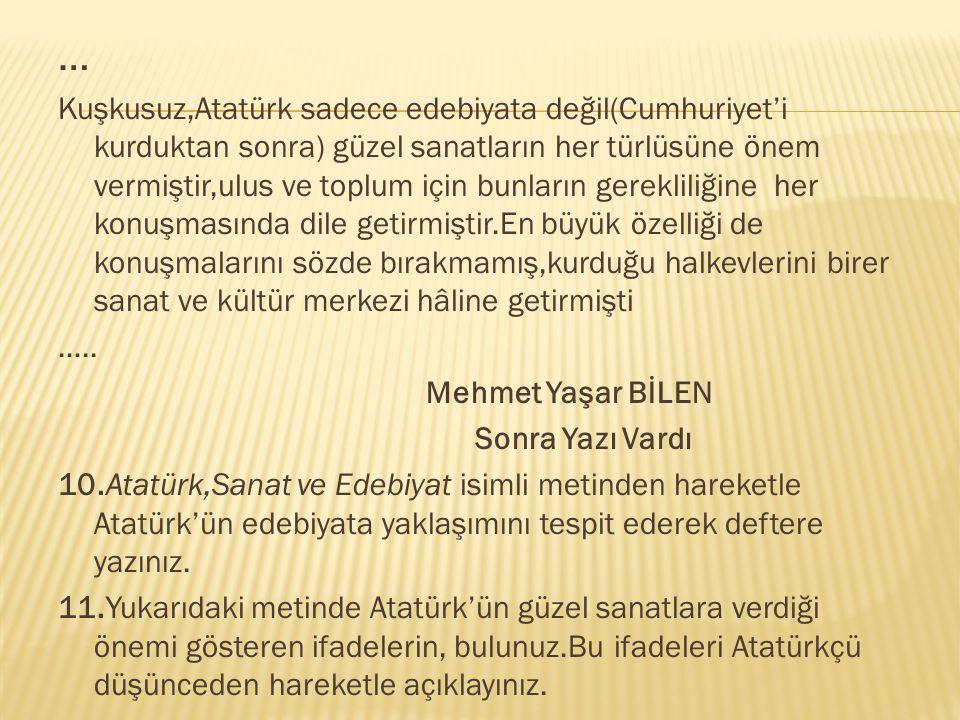 … Kuşkusuz,Atatürk sadece edebiyata değil(Cumhuriyet'i kurduktan sonra) güzel sanatların her türlüsüne önem vermiştir,ulus ve toplum için bunların ger