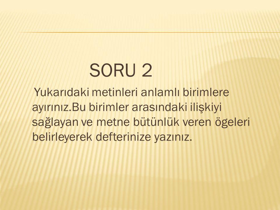 SORU 2 Yukarıdaki metinleri anlamlı birimlere ayırınız.Bu birimler arasındaki ilişkiyi sağlayan ve metne bütünlük veren ögeleri belirleyerek defterini