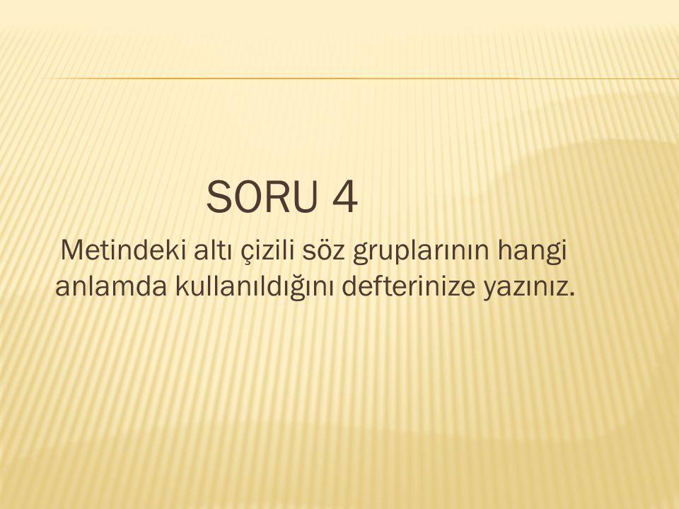 SORU 4 Metindeki altı çizili söz gruplarının hangi anlamda kullanıldığını defterinize yazınız.