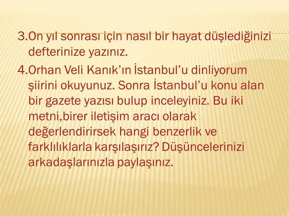 3.On yıl sonrası için nasıl bir hayat düşlediğinizi defterinize yazınız. 4.Orhan Veli Kanık'ın İstanbul'u dinliyorum şiirini okuyunuz. Sonra İstanbul'