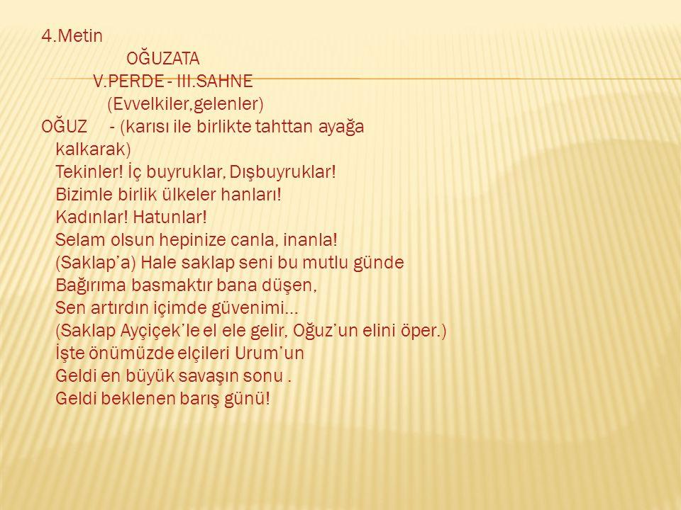 4.Metin OĞUZATA V.PERDE - III.SAHNE (Evvelkiler,gelenler) OĞUZ - (karısı ile birlikte tahttan ayağa kalkarak) Tekinler.