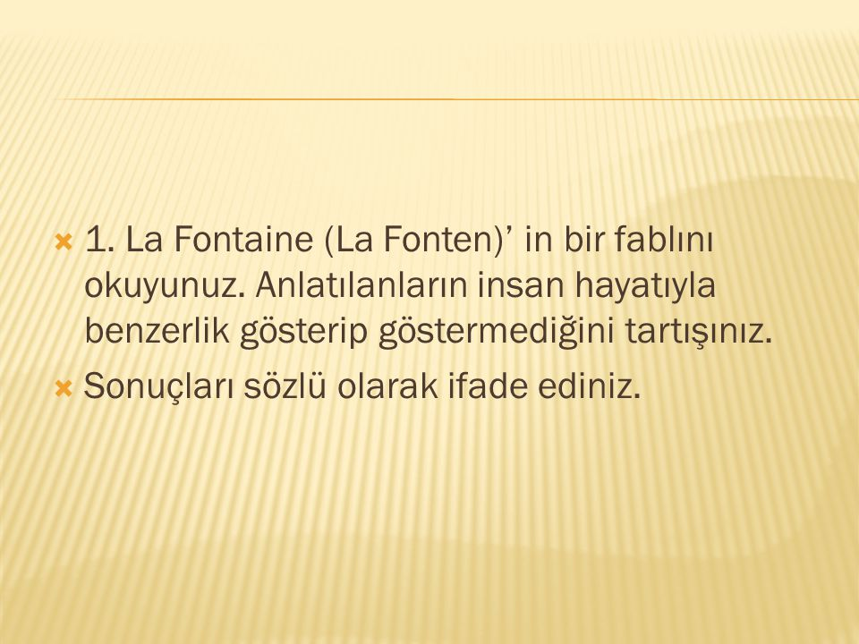  1. La Fontaine (La Fonten)' in bir fablını okuyunuz. Anlatılanların insan hayatıyla benzerlik gösterip göstermediğini tartışınız.  Sonuçları sözlü