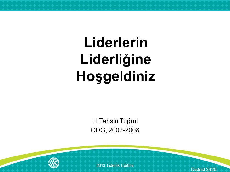 District 2420 Liderlerin Liderliğine Hoşgeldiniz H.Tahsin Tuğrul GDG, 2007-2008 2013 Liderlik Eğitimi