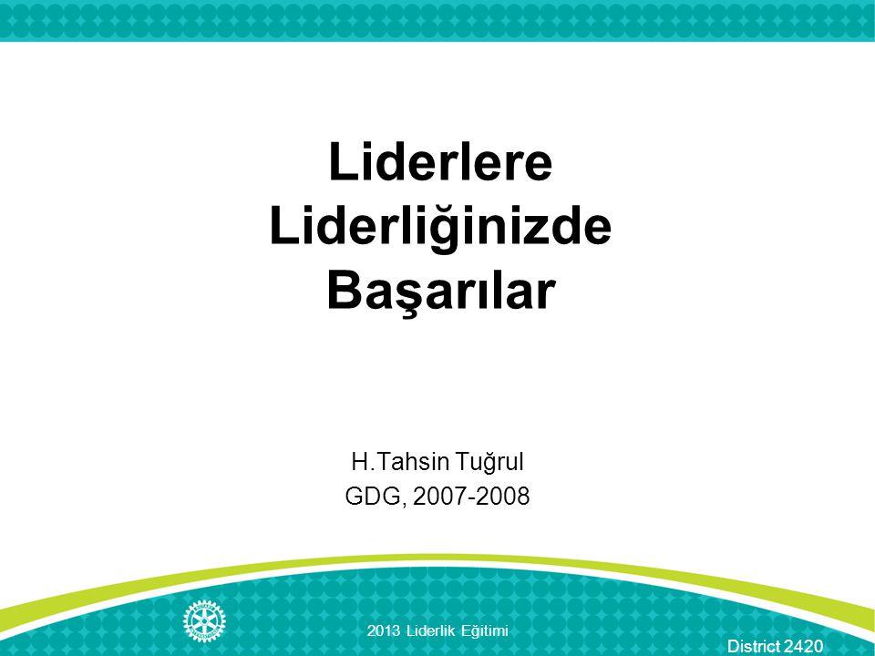 District 2420 Liderlere Liderliğinizde Başarılar H.Tahsin Tuğrul GDG, 2007-2008 2013 Liderlik Eğitimi