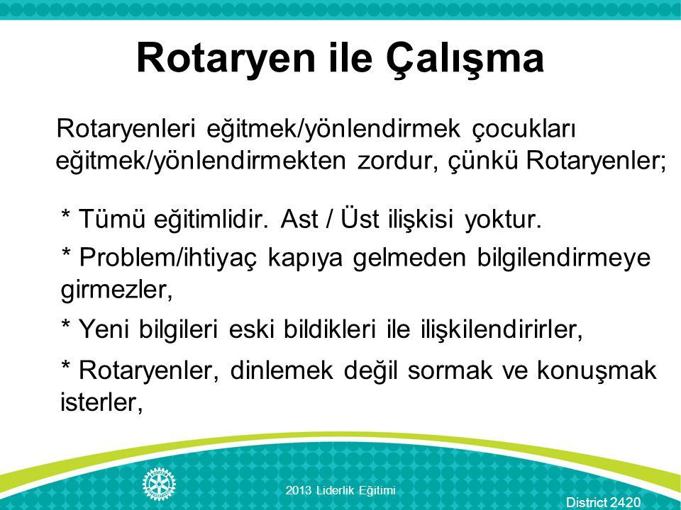 District 2420 Rotaryenleri eğitmek/yönlendirmek çocukları eğitmek/yönlendirmekten zordur, çünkü Rotaryenler; Rotaryen ile Çalışma * Problem/ihtiyaç kapıya gelmeden bilgilendirmeye girmezler, * Yeni bilgileri eski bildikleri ile ilişkilendirirler, * Rotaryenler, dinlemek değil sormak ve konuşmak isterler, 2013 Liderlik Eğitimi * Tümü eğitimlidir.