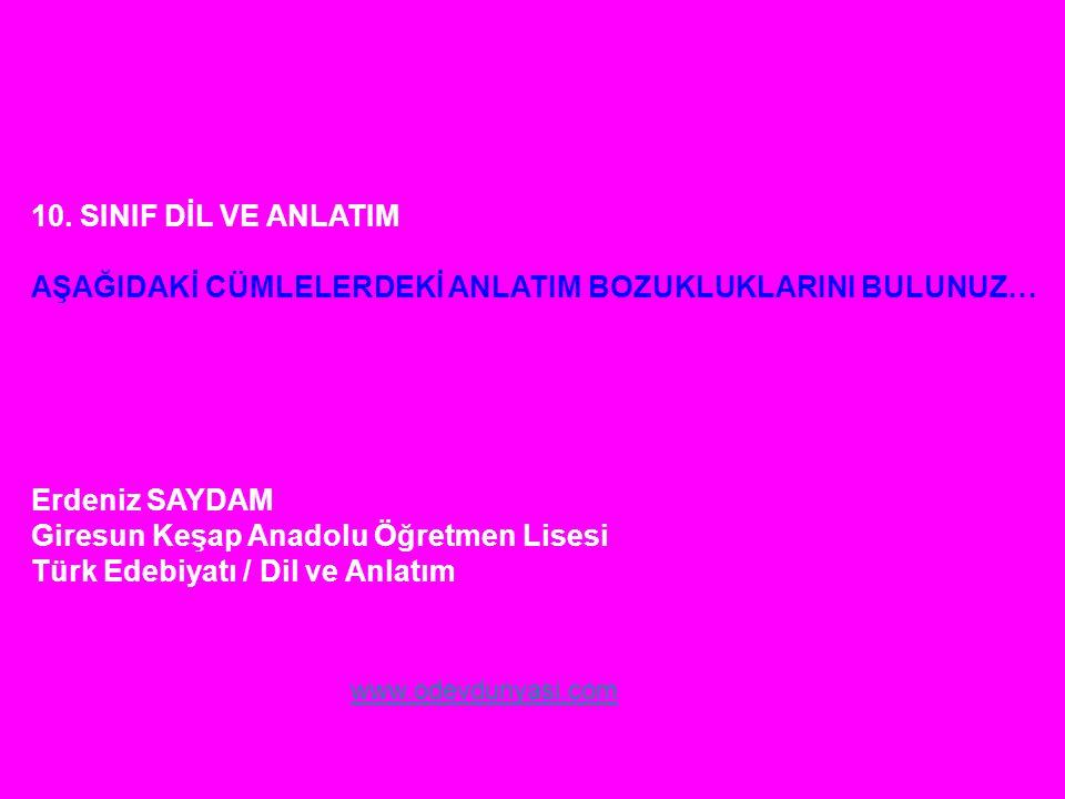 10. SINIF DİL VE ANLATIM AŞAĞIDAKİ CÜMLELERDEKİ ANLATIM BOZUKLUKLARINI BULUNUZ… Erdeniz SAYDAM Giresun Keşap Anadolu Öğretmen Lisesi Türk Edebiyatı /