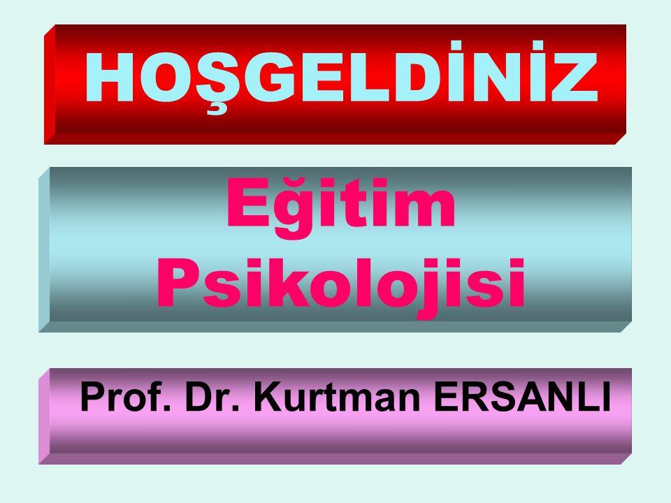 HOŞGELDİNİZ Prof. Dr. Kurtman ERSANLI Eğitim Psikolojisi