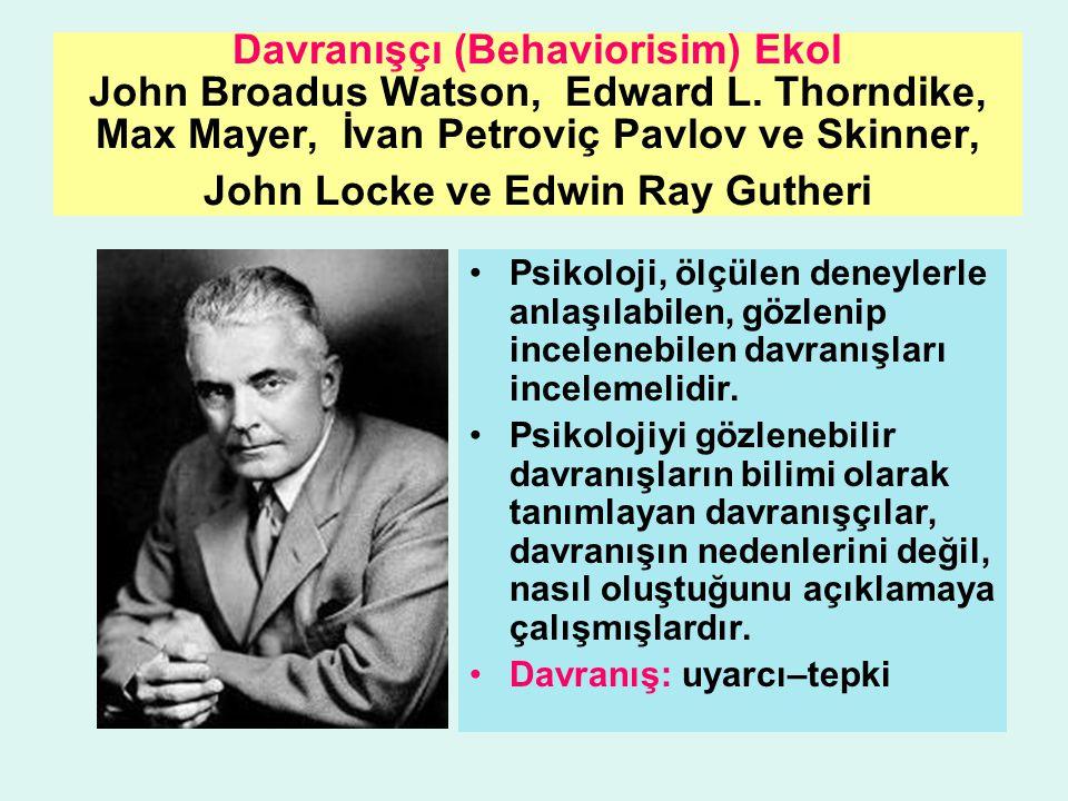 Davranışçı (Behaviorisim) Ekol John Broadus Watson, Edward L. Thorndike, Max Mayer, İvan Petroviç Pavlov ve Skinner, John Locke ve Edwin Ray Gutheri P