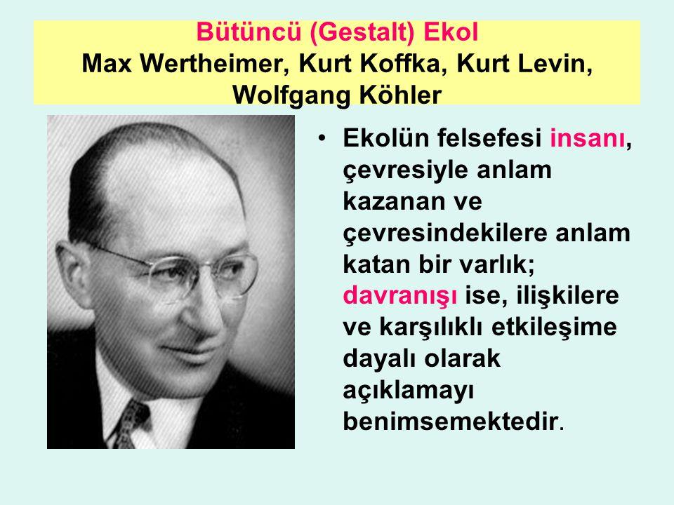 Bütüncü (Gestalt) Ekol Max Wertheimer, Kurt Koffka, Kurt Levin, Wolfgang Köhler Ekolün felsefesi insanı, çevresiyle anlam kazanan ve çevresindekilere