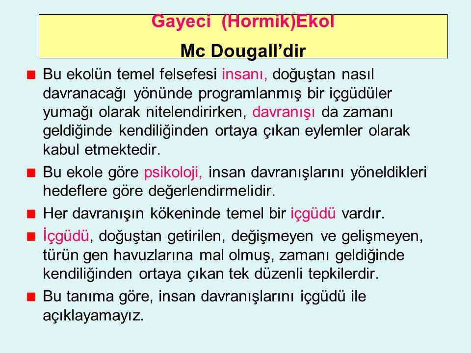 Gayeci (Hormik)Ekol Mc Dougall'dir Bu ekolün temel felsefesi insanı, doğuştan nasıl davranacağı yönünde programlanmış bir içgüdüler yumağı olarak nite