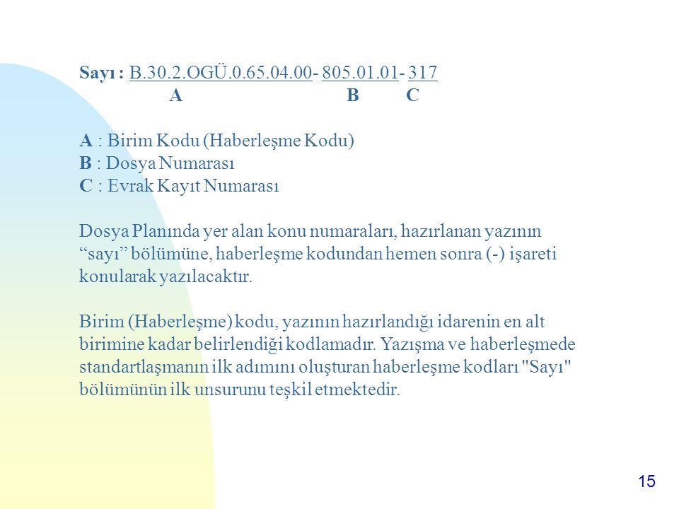 15 Sayı : B.30.2.OGÜ.0.65.04.00- 805.01.01- 317 A B C A : Birim Kodu (Haberleşme Kodu) B : Dosya Numarası C : Evrak Kayıt Numarası Dosya Planında yer