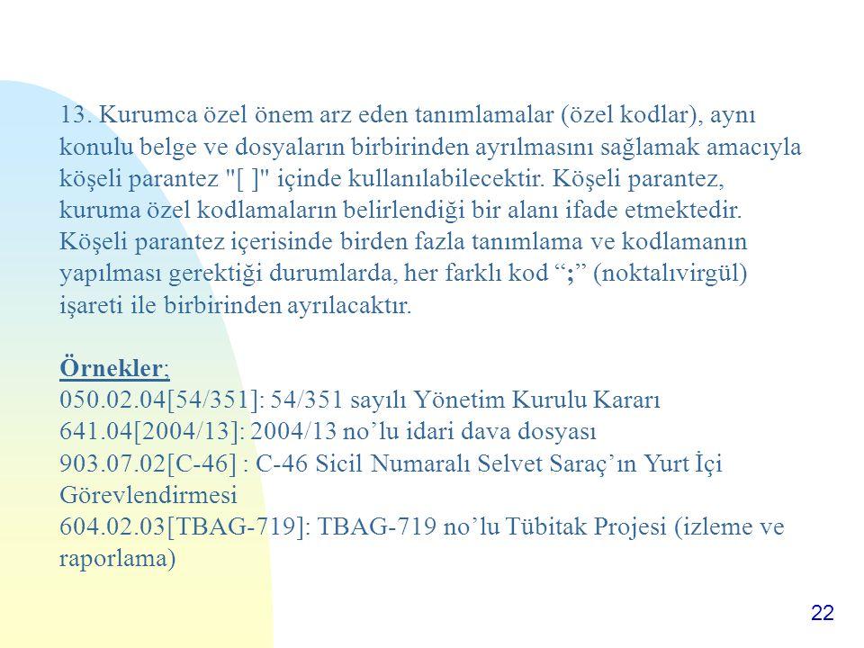 22 13. Kurumca özel önem arz eden tanımlamalar (özel kodlar), aynı konulu belge ve dosyaların birbirinden ayrılmasını sağlamak amacıyla köşeli parante