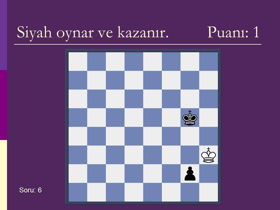 Siyah oynar ve kazanır. Puanı: 1 Soru: 6