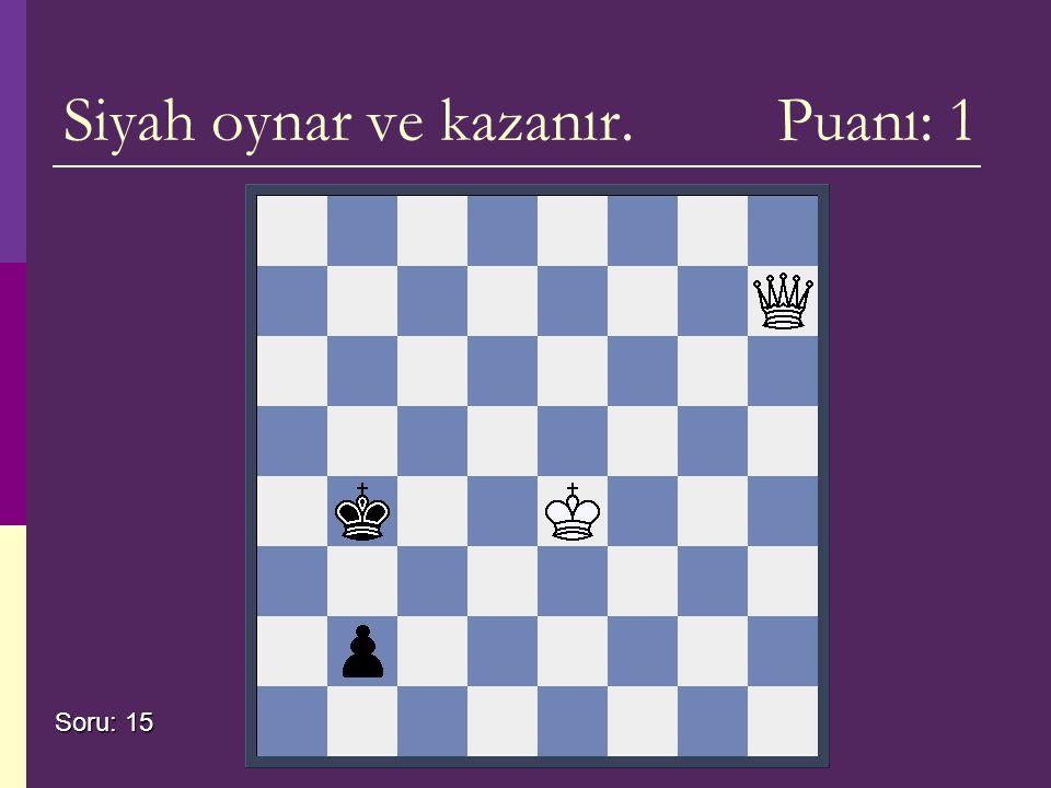 Siyah oynar ve kazanır. Puanı: 1 Soru: 15