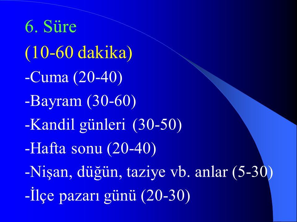 6. Süre (10-60 dakika) -Cuma(20-40) -Bayram (30-60) -Kandil günleri(30-50) -Hafta sonu (20-40) -Nişan, düğün, taziye vb. anlar (5-30) -İlçe pazarı gün