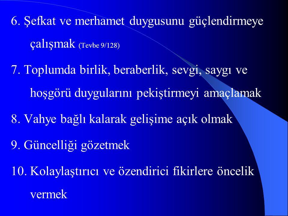6. Şefkat ve merhamet duygusunu güçlendirmeye çalışmak (Tevbe 9/128) 7. Toplumda birlik, beraberlik, sevgi, saygı ve hoşgörü duygularını pekiştirmeyi