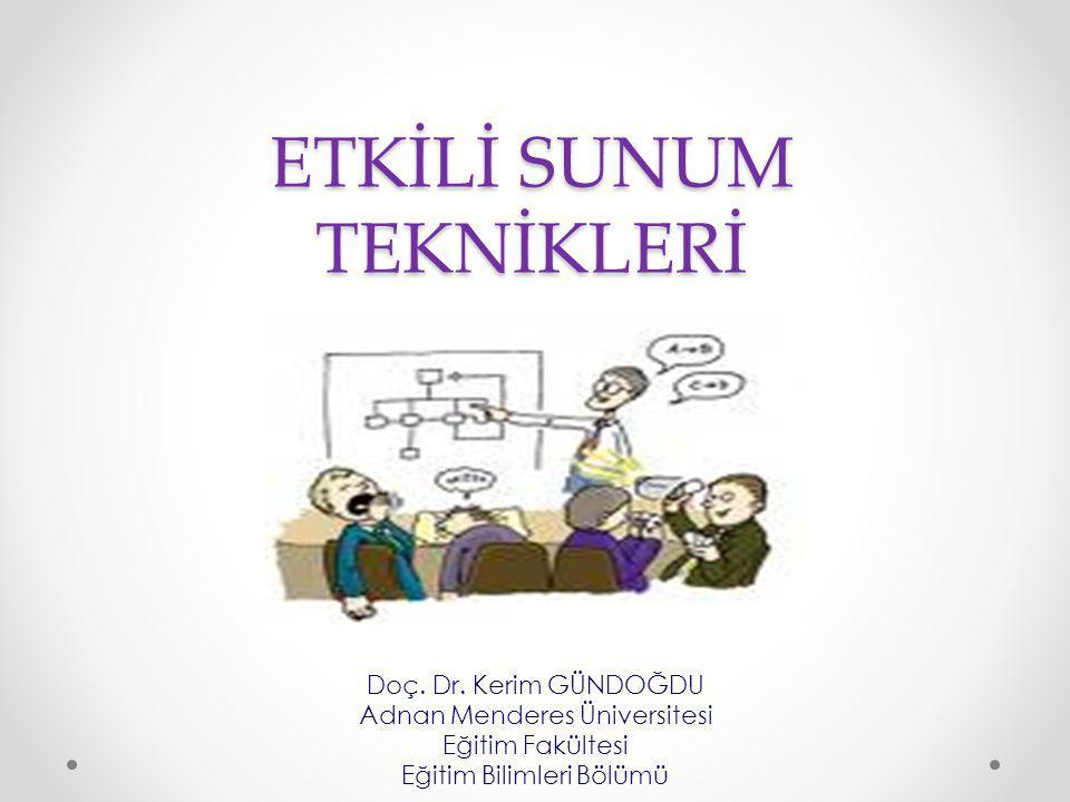 ETKİLİ SUNUM TEKNİKLERİ Doç. Dr. Kerim GÜNDOĞDU Adnan Menderes Üniversitesi Eğitim Fakültesi Eğitim Bilimleri Bölümü