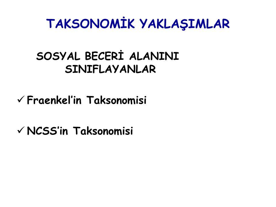 TAKSONOMİK YAKLAŞIMLAR SOSYAL BECERİ ALANINI SINIFLAYANLAR Fraenkel'in Taksonomisi NCSS'in Taksonomisi