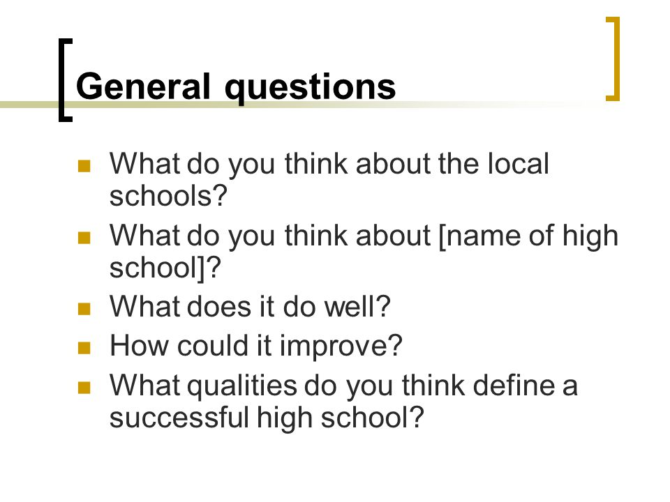 General questions What do you think about the local schools? What do you think about [name of high school]? What does it do well? How could it improve