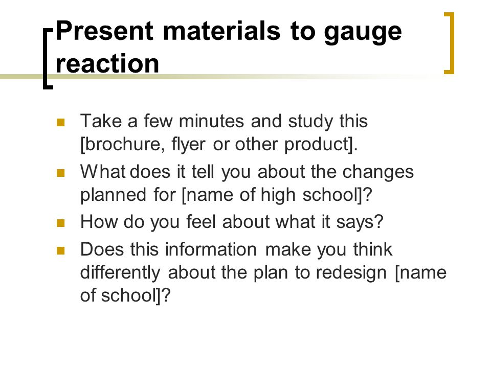 Present materials to gauge reaction Take a few minutes and study this [brochure, flyer or other product]. What does it tell you about the changes plan