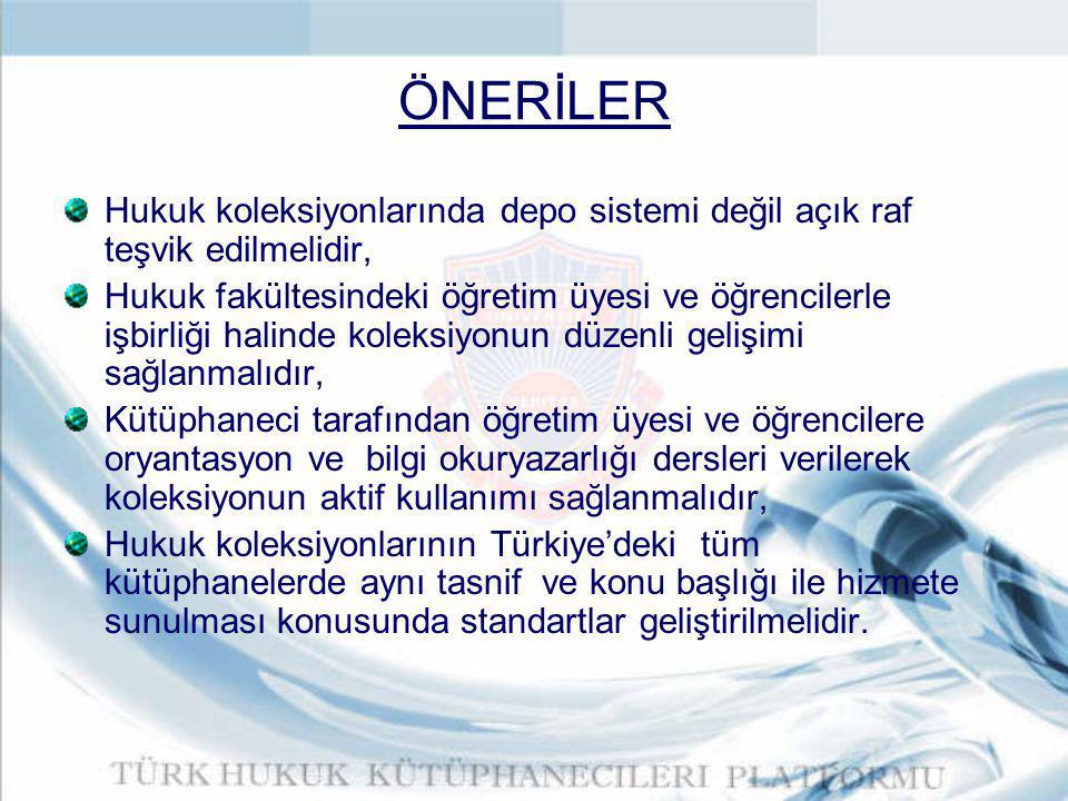 ÖNERİLER Hukuk koleksiyonlarında depo sistemi değil açık raf teşvik edilmelidir, Hukuk fakültesindeki öğretim üyesi ve öğrencilerle işbirliği halinde koleksiyonun düzenli gelişimi sağlanmalıdır, Kütüphaneci tarafından öğretim üyesi ve öğrencilere oryantasyon ve bilgi okuryazarlığı dersleri verilerek koleksiyonun aktif kullanımı sağlanmalıdır, Hukuk koleksiyonlarının Türkiye'deki tüm kütüphanelerde aynı tasnif ve konu başlığı ile hizmete sunulması konusunda standartlar geliştirilmelidir.