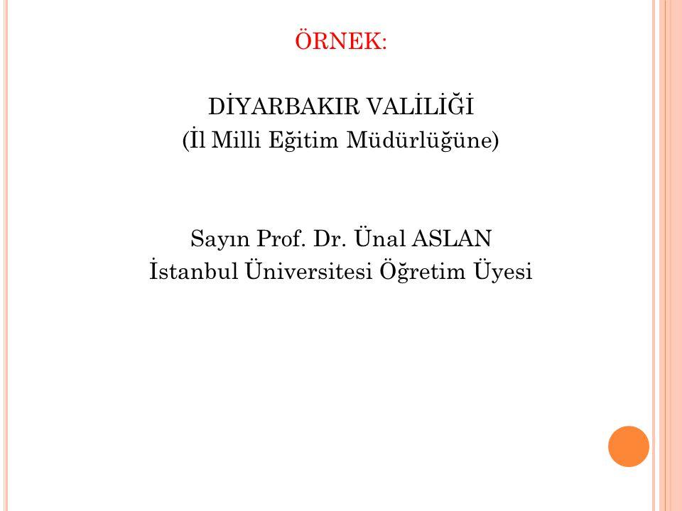 ÖRNEK: DİYARBAKIR VALİLİĞİ (İl Milli Eğitim Müdürlüğüne) Sayın Prof. Dr. Ünal ASLAN İstanbul Üniversitesi Öğretim Üyesi