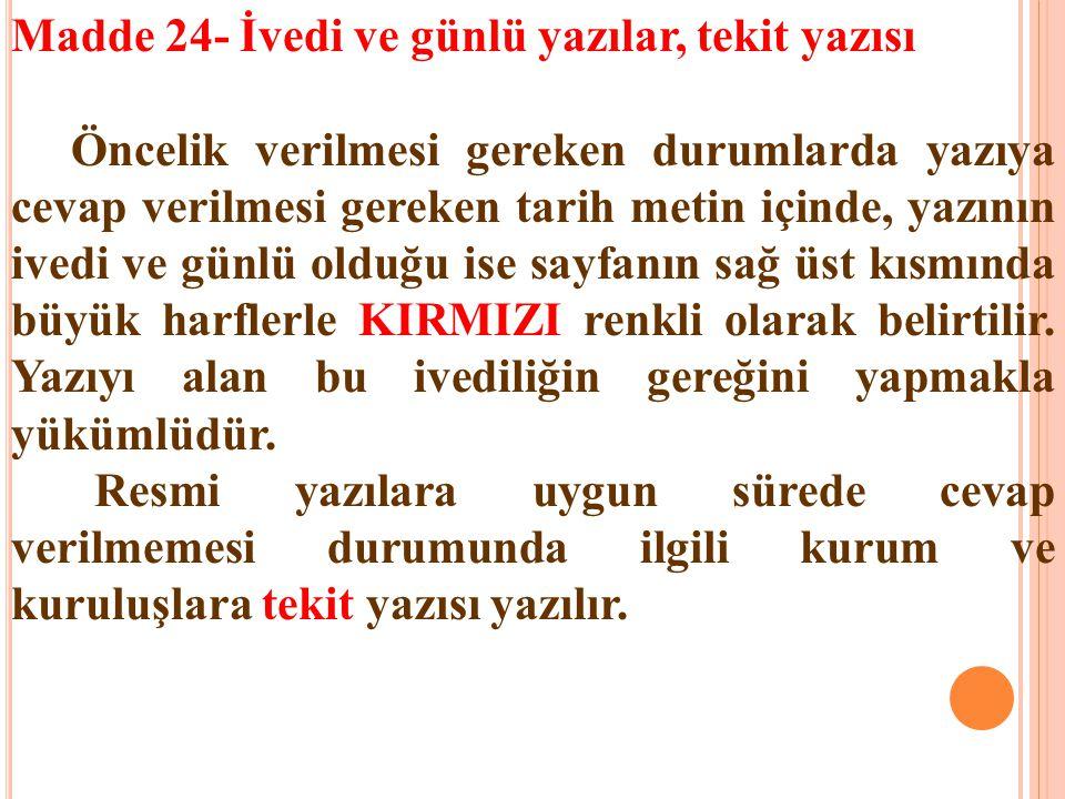 Madde 24- İvedi ve günlü yazılar, tekit yazısı Öncelik verilmesi gereken durumlarda yazıya cevap verilmesi gereken tarih metin içinde, yazının ivedi v