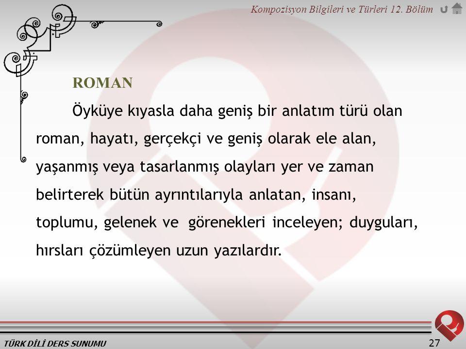 TÜRK DİLİ DERS SUNUMU Kompozisyon Bilgileri ve Türleri 12. Bölüm 27 ROMAN Öyküye kıyasla daha geniş bir anlatım türü olan roman, hayatı, gerçekçi ve g